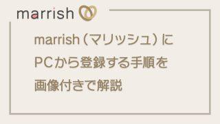 【PC】marrish(マリッシュ)の登録方法を画像付きで分かりやすく解説しました!