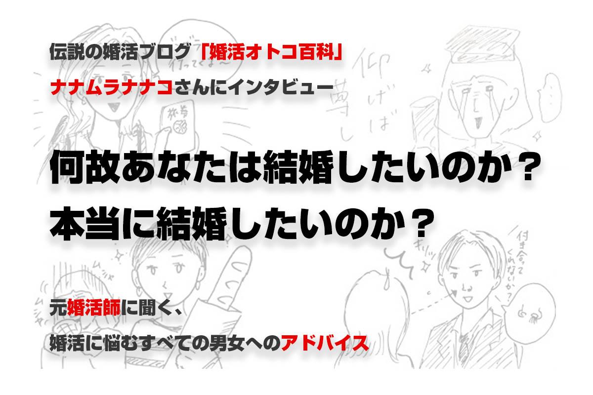 「なぜ自分は結婚したいのか?」伝説の婚活ブログ『婚活オトコ百科』ナナムラナナコさんインタビュー