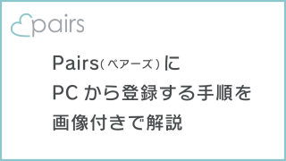 Pairs(ペアーズ)にPCから登録する手順を画像付きでわかりやすく解説!
